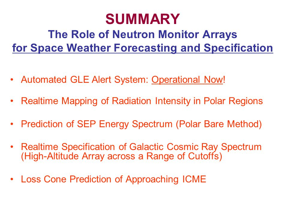 SUMMARY The Role of Neutron Monitor Arrays for Space Weather Forecasting and Specification Automated GLE Alert System: Operational Now.