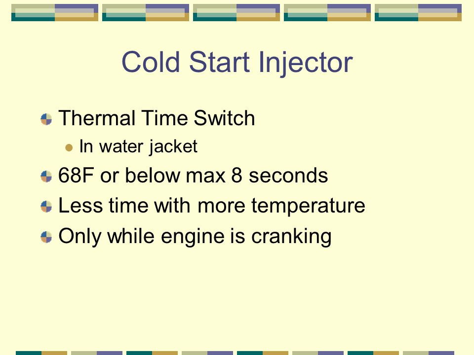 Thermal Time Switch In water jacket 68F or below max 8 seconds Less time with more temperature Only while engine is cranking
