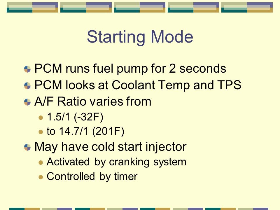 Starting Mode PCM runs fuel pump for 2 seconds PCM looks at Coolant Temp and TPS A/F Ratio varies from 1.5/1 (-32F) to 14.7/1 (201F) May have cold sta