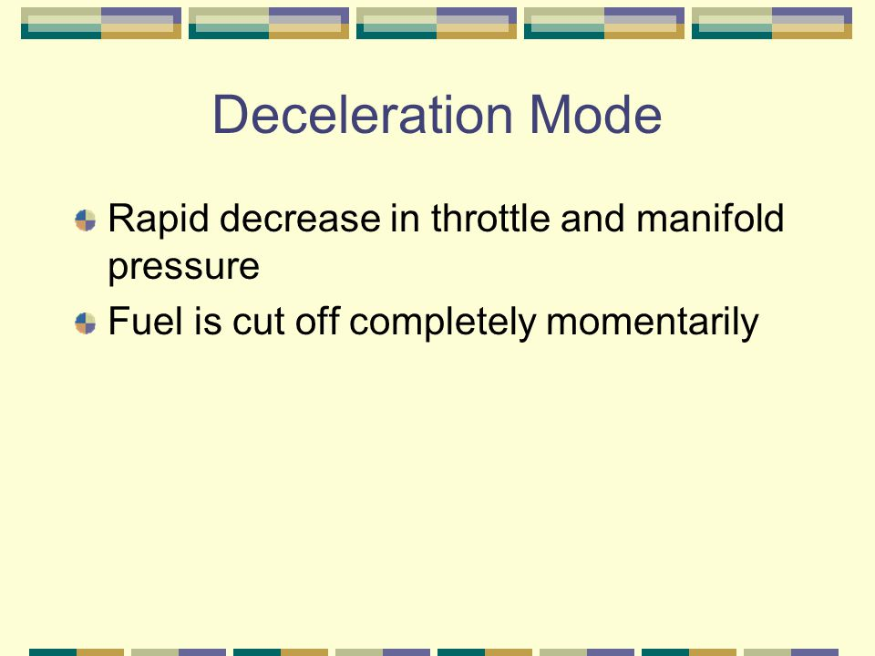 Deceleration Mode Rapid decrease in throttle and manifold pressure Fuel is cut off completely momentarily
