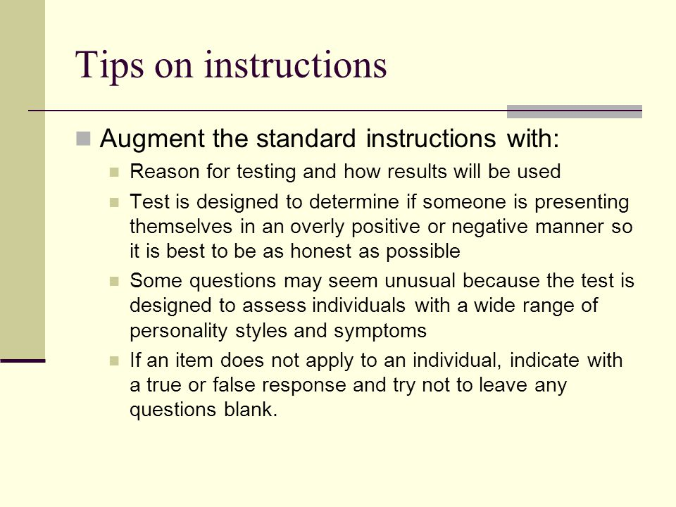 Tips on instructions Augment the standard instructions with: Reason for testing and how results will be used Test is designed to determine if someone is presenting themselves in an overly positive or negative manner so it is best to be as honest as possible Some questions may seem unusual because the test is designed to assess individuals with a wide range of personality styles and symptoms If an item does not apply to an individual, indicate with a true or false response and try not to leave any questions blank.