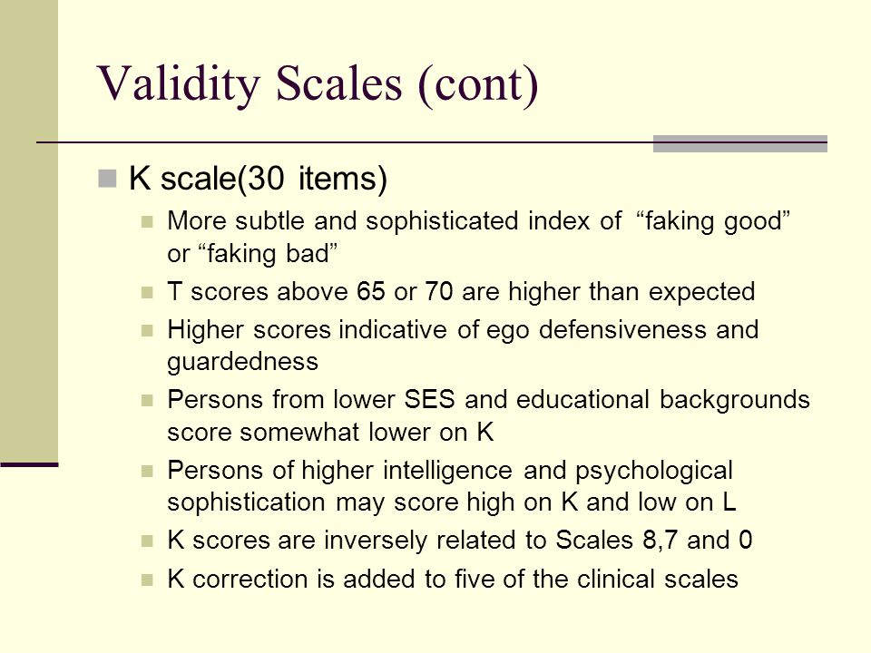 Validity Scales (cont) K scale(30 items) More subtle and sophisticated index of faking good or faking bad T scores above 65 or 70 are higher than expected Higher scores indicative of ego defensiveness and guardedness Persons from lower SES and educational backgrounds score somewhat lower on K Persons of higher intelligence and psychological sophistication may score high on K and low on L K scores are inversely related to Scales 8,7 and 0 K correction is added to five of the clinical scales