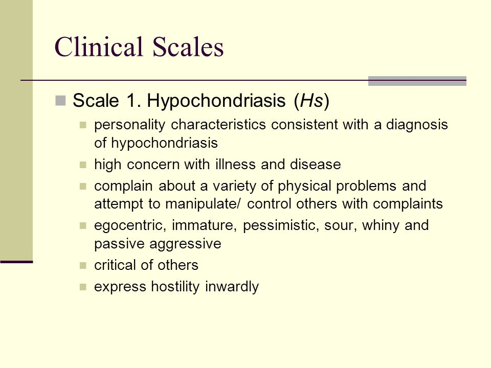 Clinical Scales Scale 1. Hypochondriasis (Hs) personality characteristics consistent with a diagnosis of hypochondriasis high concern with illness and