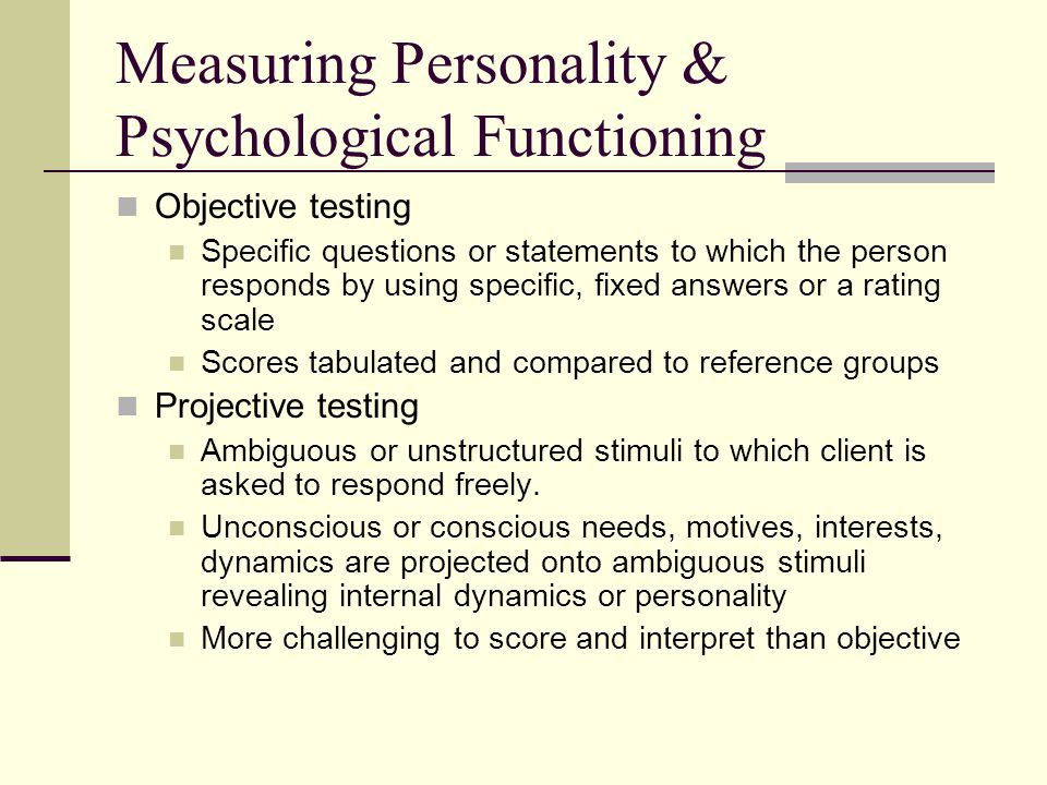 Measuring Personality & Psychological Functioning Objective testing Specific questions or statements to which the person responds by using specific, fixed answers or a rating scale Scores tabulated and compared to reference groups Projective testing Ambiguous or unstructured stimuli to which client is asked to respond freely.