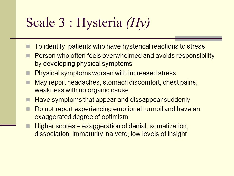 Scale 3 : Hysteria (Hy) To identify patients who have hysterical reactions to stress Person who often feels overwhelmed and avoids responsibility by developing physical symptoms Physical symptoms worsen with increased stress May report headaches, stomach discomfort, chest pains, weakness with no organic cause Have symptoms that appear and dissappear suddenly Do not report experiencing emotional turmoil and have an exaggerated degree of optimism Higher scores = exaggeration of denial, somatization, dissociation, immaturity, naïvete, low levels of insight