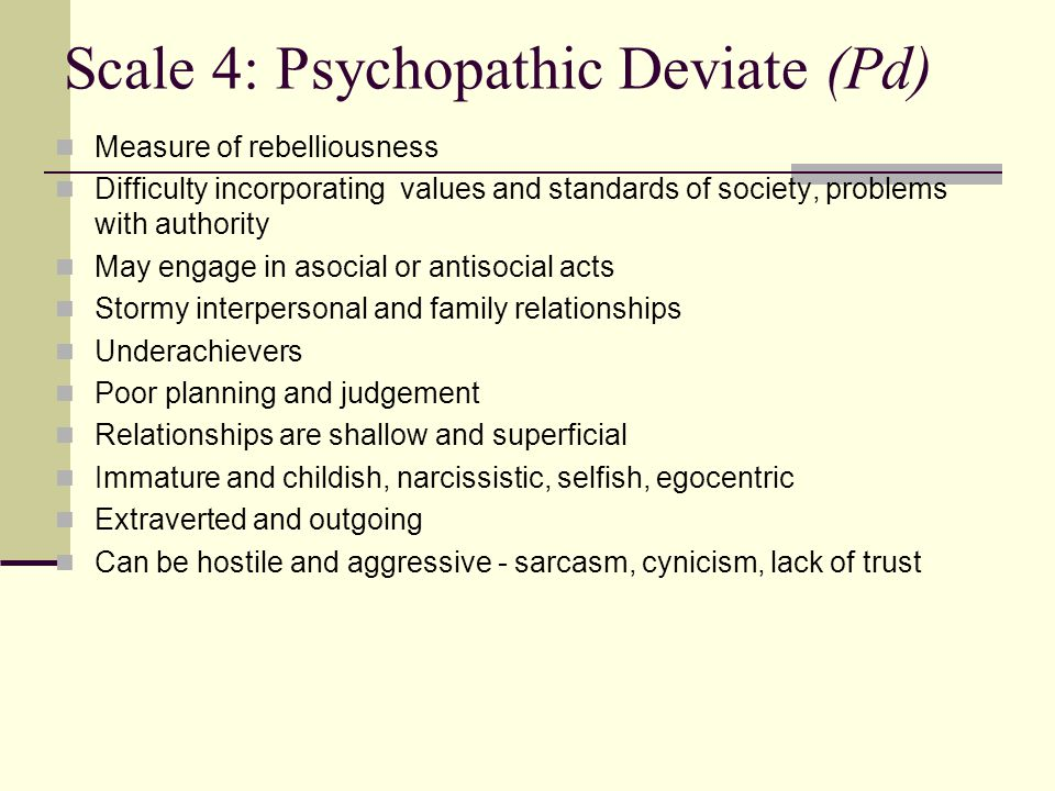 Scale 4: Psychopathic Deviate (Pd) Measure of rebelliousness Difficulty incorporating values and standards of society, problems with authority May eng
