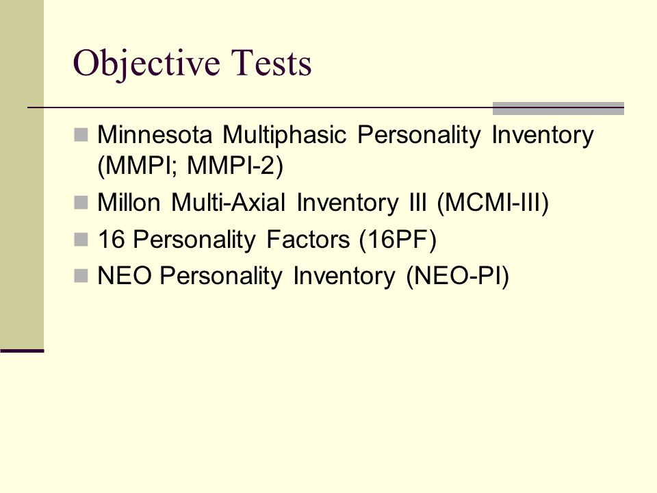 Objective Tests Minnesota Multiphasic Personality Inventory (MMPI; MMPI-2) Millon Multi-Axial Inventory III (MCMI-III) 16 Personality Factors (16PF) NEO Personality Inventory (NEO-PI)