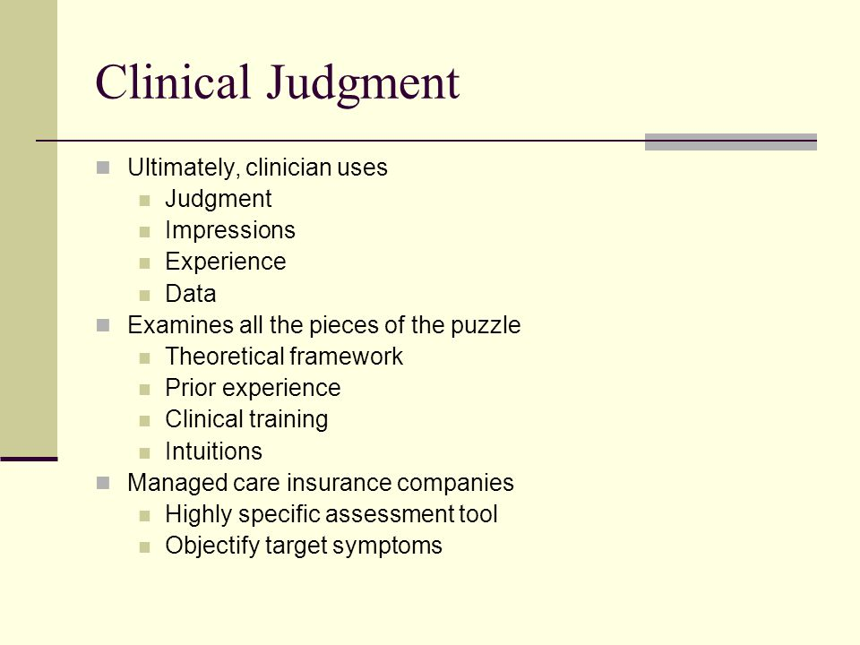 Clinical Judgment Ultimately, clinician uses Judgment Impressions Experience Data Examines all the pieces of the puzzle Theoretical framework Prior experience Clinical training Intuitions Managed care insurance companies Highly specific assessment tool Objectify target symptoms