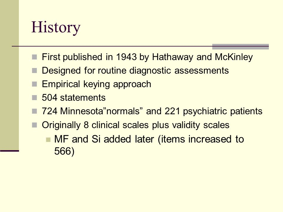 History First published in 1943 by Hathaway and McKinley Designed for routine diagnostic assessments Empirical keying approach 504 statements 724 Minnesota normals and 221 psychiatric patients Originally 8 clinical scales plus validity scales MF and Si added later (items increased to 566)