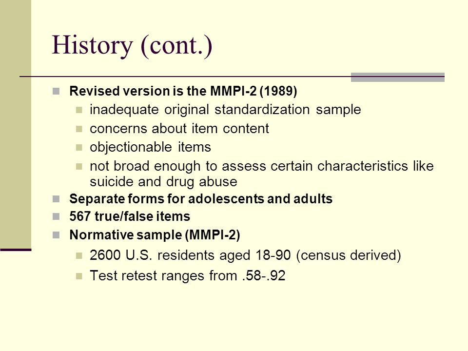 History (cont.) Revised version is the MMPI-2 (1989) inadequate original standardization sample concerns about item content objectionable items not br
