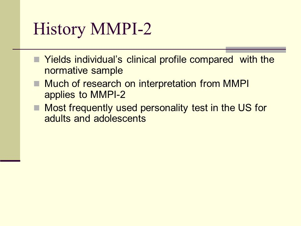 History MMPI-2 Yields individual's clinical profile compared with the normative sample Much of research on interpretation from MMPI applies to MMPI-2 Most frequently used personality test in the US for adults and adolescents