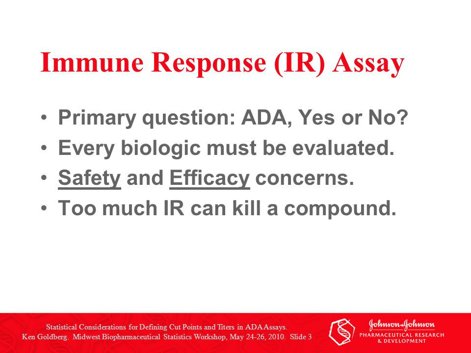 Immune Response (IR) Assay Primary question: ADA, Yes or No? Every biologic must be evaluated. Safety and Efficacy concerns. Too much IR can kill a co