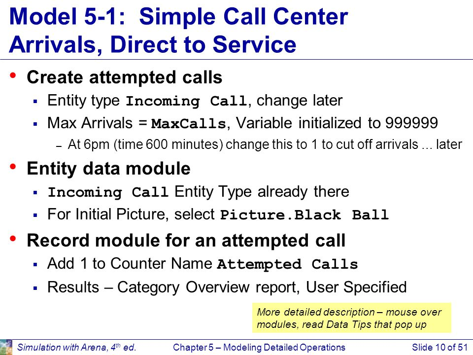 Simulation with Arena, 4 th ed.Chapter 5 – Modeling Detailed OperationsSlide 10 of 51 Model 5-1: Simple Call Center Arrivals, Direct to Service Create