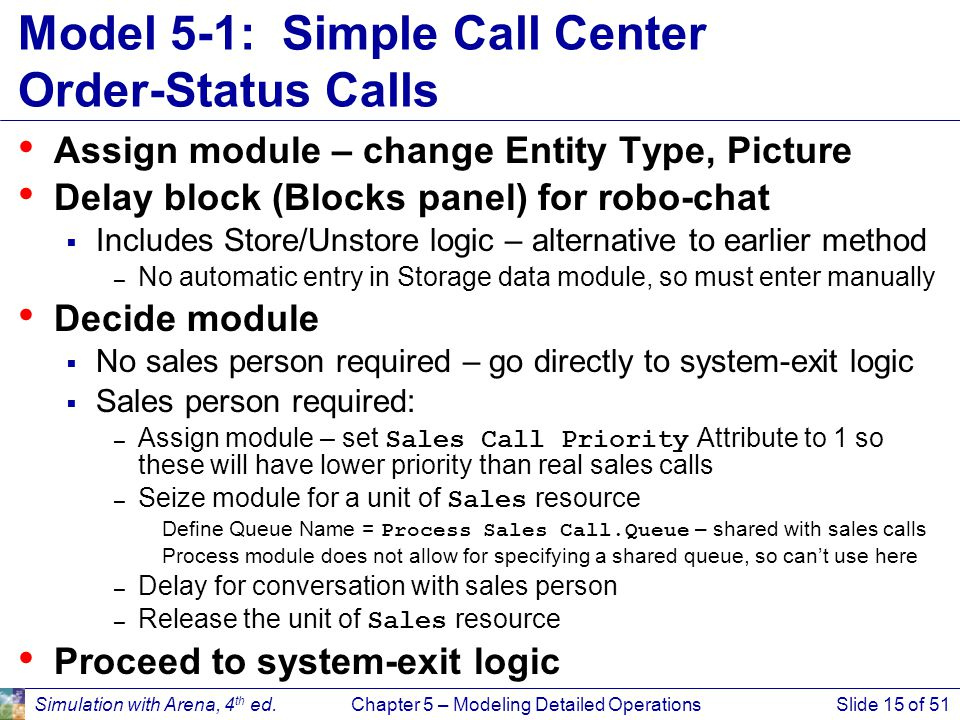 Simulation with Arena, 4 th ed.Chapter 5 – Modeling Detailed OperationsSlide 15 of 51 Model 5-1: Simple Call Center Order-Status Calls Assign module –