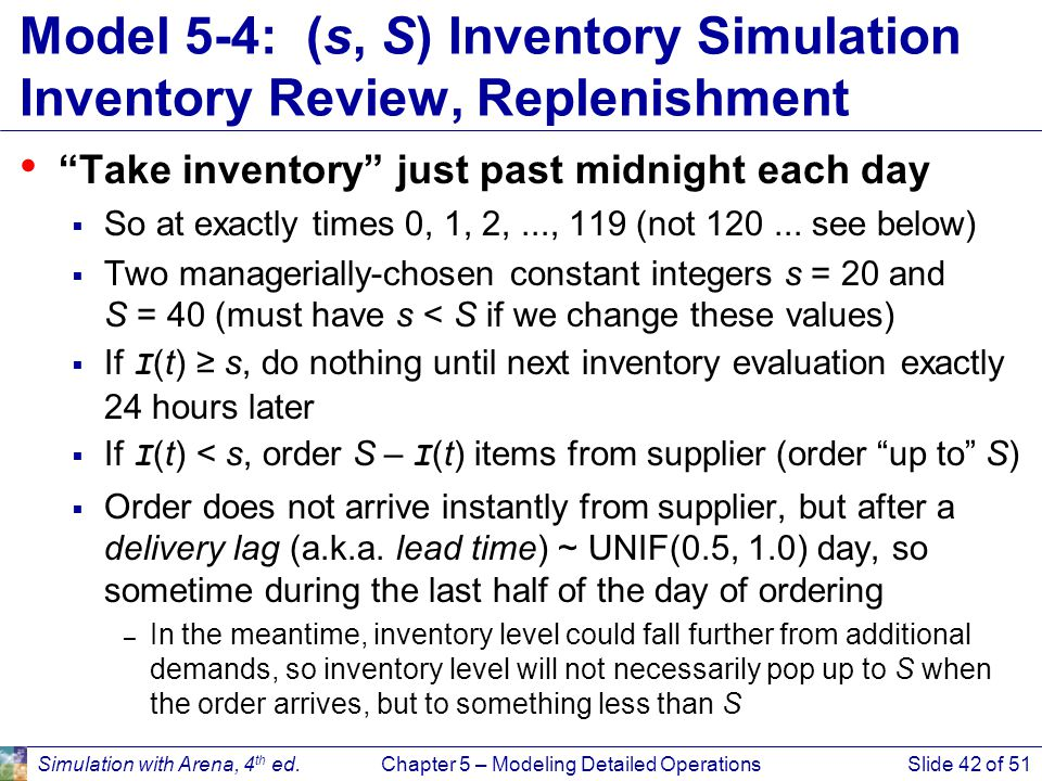 Simulation with Arena, 4 th ed.Chapter 5 – Modeling Detailed OperationsSlide 42 of 51 Model 5-4: (s, S) Inventory Simulation Inventory Review, Repleni