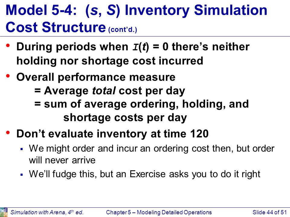 Simulation with Arena, 4 th ed.Chapter 5 – Modeling Detailed OperationsSlide 44 of 51 Model 5-4: (s, S) Inventory Simulation Cost Structure (cont'd.)
