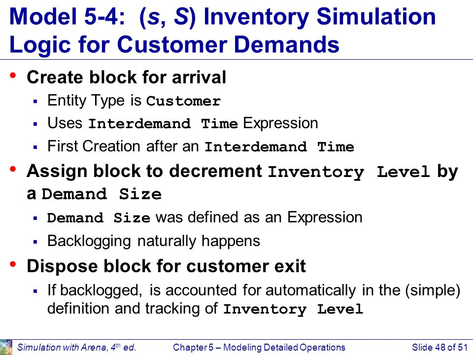 Simulation with Arena, 4 th ed.Chapter 5 – Modeling Detailed OperationsSlide 48 of 51 Model 5-4: (s, S) Inventory Simulation Logic for Customer Demand