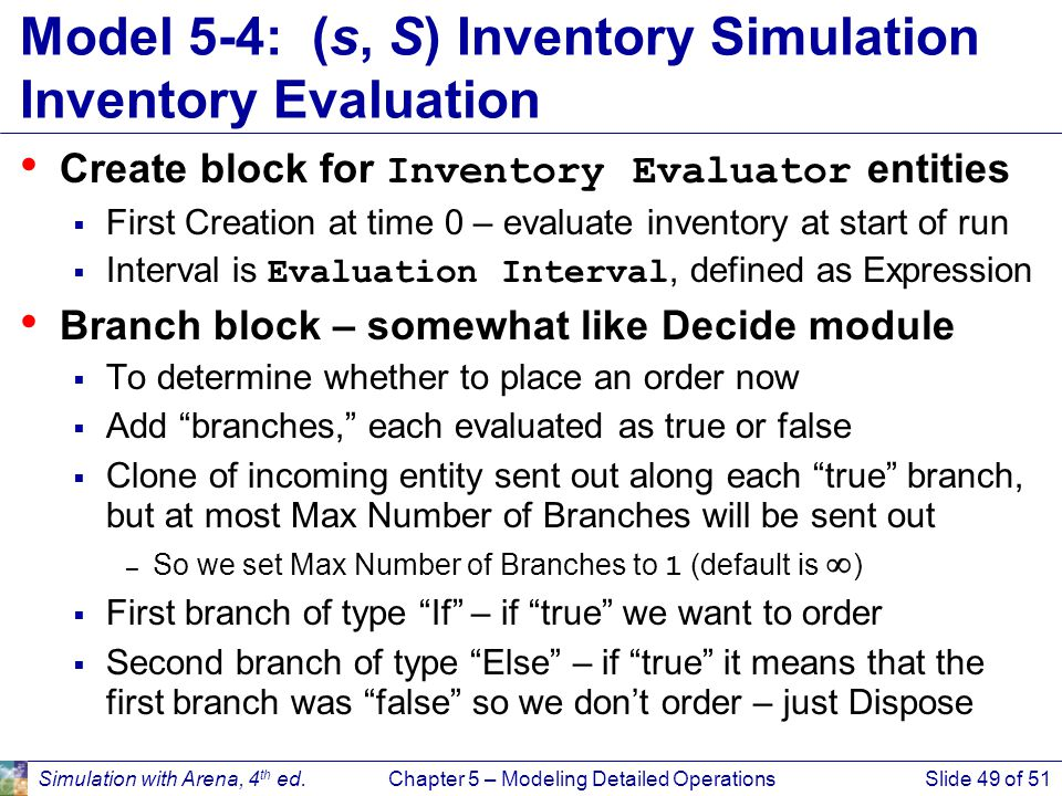 Simulation with Arena, 4 th ed.Chapter 5 – Modeling Detailed OperationsSlide 49 of 51 Model 5-4: (s, S) Inventory Simulation Inventory Evaluation Crea