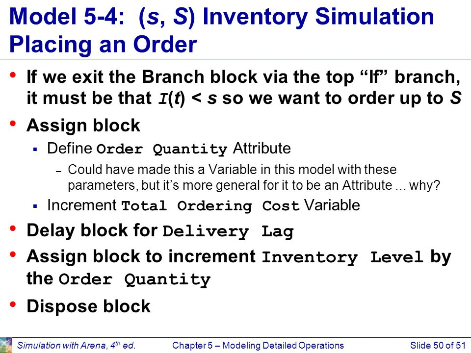 Simulation with Arena, 4 th ed.Chapter 5 – Modeling Detailed OperationsSlide 50 of 51 Model 5-4: (s, S) Inventory Simulation Placing an Order If we ex