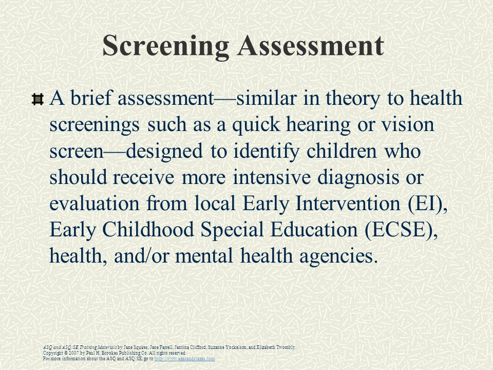 Screening Assessment A brief assessment—similar in theory to health screenings such as a quick hearing or vision screen—designed to identify children who should receive more intensive diagnosis or evaluation from local Early Intervention (EI), Early Childhood Special Education (ECSE), health, and/or mental health agencies.
