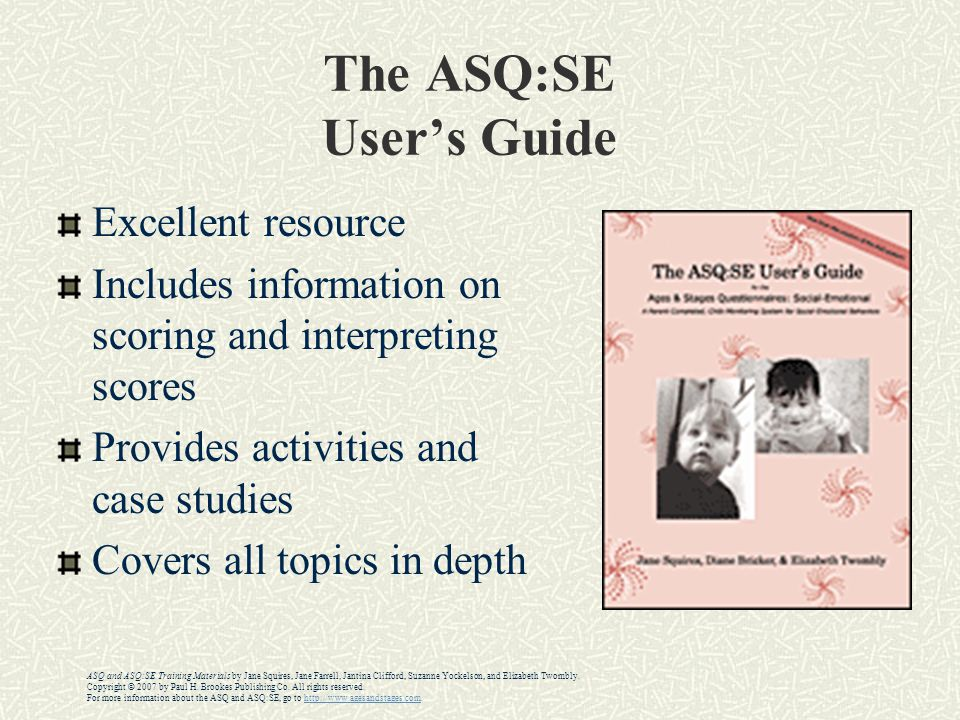 The ASQ:SE User's Guide Excellent resource Includes information on scoring and interpreting scores Provides activities and case studies Covers all topics in depth ASQ and ASQ:SE Training Materials by Jane Squires, Jane Farrell, Jantina Clifford, Suzanne Yockelson, and Elizabeth Twombly.