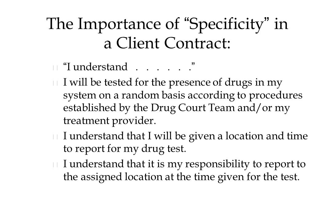 The Importance of Specificity in a Client Contract: n n I understand...... n n I will be tested for the presence of drugs in my system on a random basis according to procedures established by the Drug Court Team and/or my treatment provider.