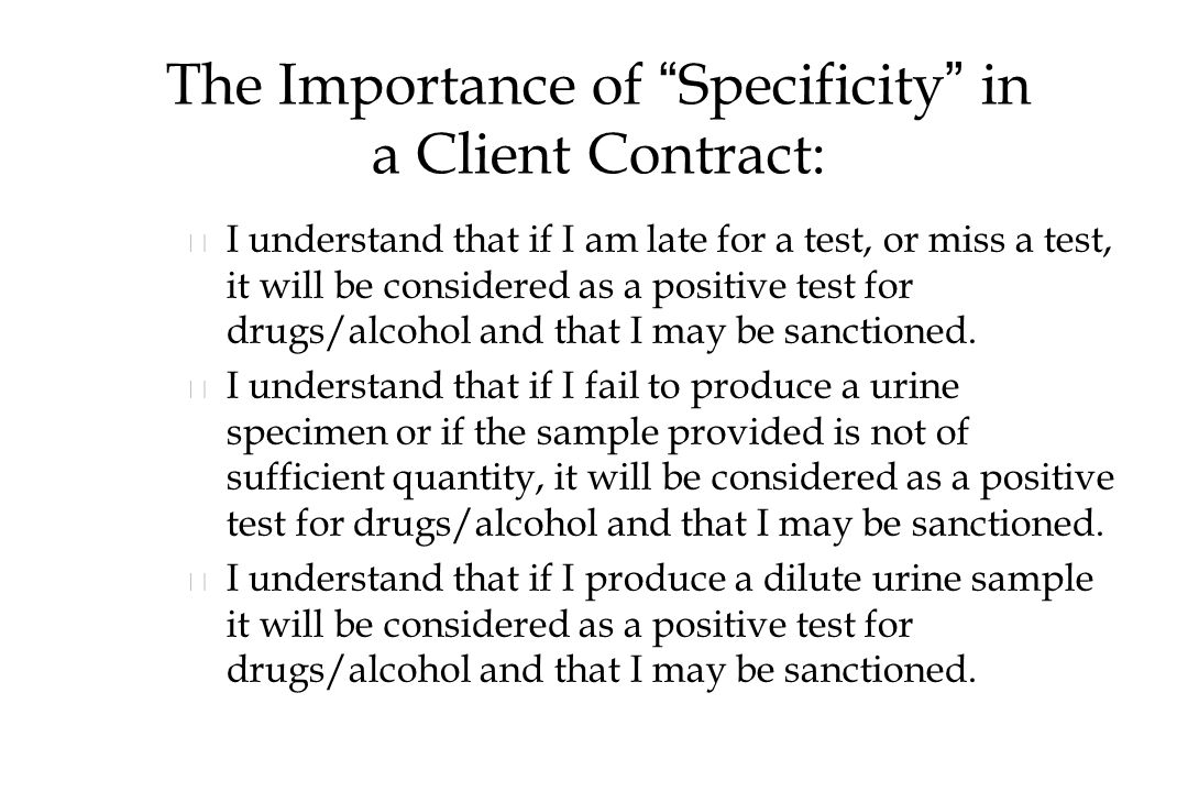 The Importance of Specificity in a Client Contract: n n I understand that if I am late for a test, or miss a test, it will be considered as a positive test for drugs/alcohol and that I may be sanctioned.