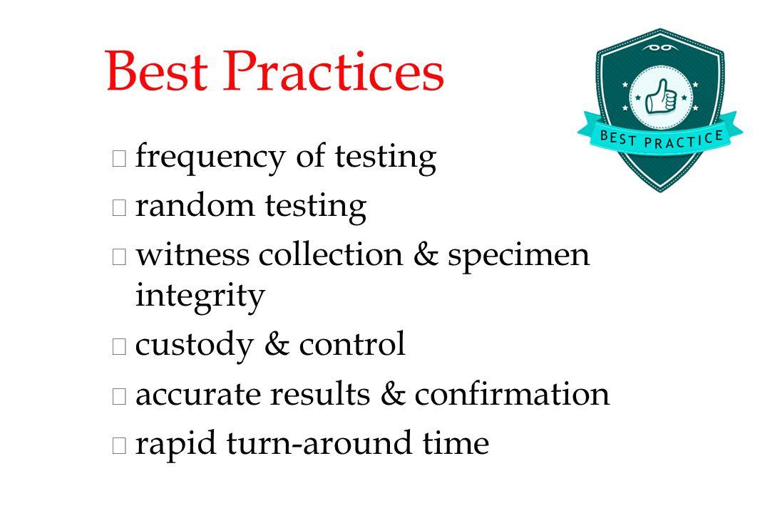 Best Practices n n frequency of testing n n random testing n n witness collection & specimen integrity n n custody & control n n accurate results & confirmation n n rapid turn-around time