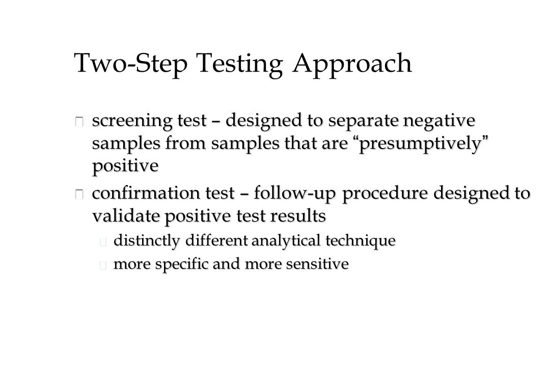 Two-Step Testing Approach screening test – designed to separate negative samples from samples that are presumptively positive screening test – designed to separate negative samples from samples that are presumptively positive n confirmation test – follow-up procedure designed to validate positive test results u distinctly different analytical technique u more specific and more sensitive
