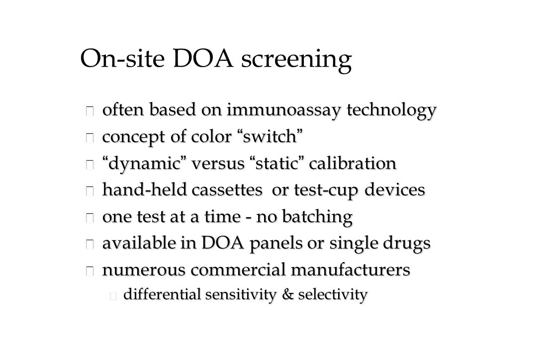 On-site DOA screening n often based on immunoassay technology concept of color switch concept of color switch dynamic versus static calibration dynamic versus static calibration n hand-held cassettes or test-cup devices n one test at a time - no batching n available in DOA panels or single drugs n numerous commercial manufacturers u differential sensitivity & selectivity
