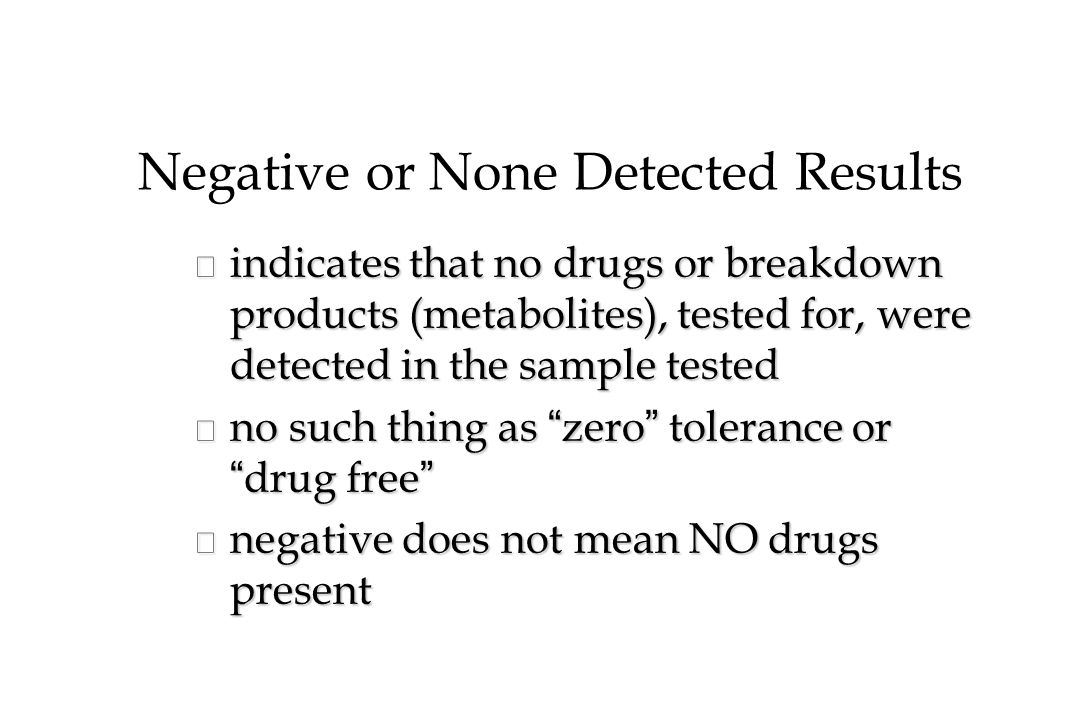 Negative or None Detected Results n indicates that no drugs or breakdown products (metabolites), tested for, were detected in the sample tested no such thing as zero tolerance or drug free no such thing as zero tolerance or drug free n negative does not mean NO drugs present