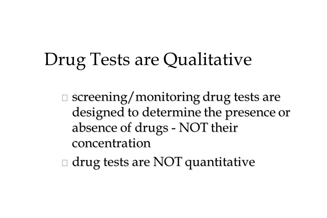 Drug Tests are Qualitative n screening/monitoring drug tests are designed to determine the presence or absence of drugs - NOT their concentration n drug tests are NOT quantitative