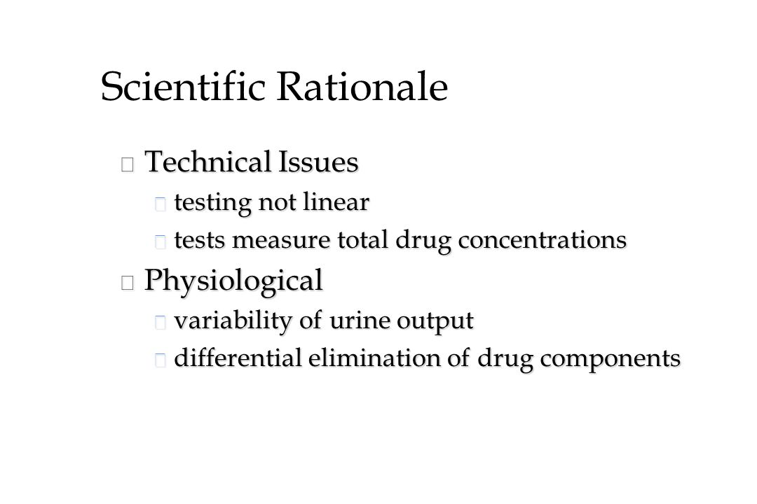 Scientific Rationale n Technical Issues u testing not linear u tests measure total drug concentrations n Physiological u variability of urine output u differential elimination of drug components