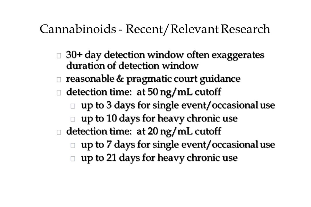 Cannabinoids - Recent/Relevant Research n 30+ day detection window often exaggerates duration of detection window n reasonable & pragmatic court guidance n detection time: at 50 ng/mL cutoff u up to 3 days for single event/occasional use u up to 10 days for heavy chronic use n detection time: at 20 ng/mL cutoff u up to 7 days for single event/occasional use u up to 21 days for heavy chronic use