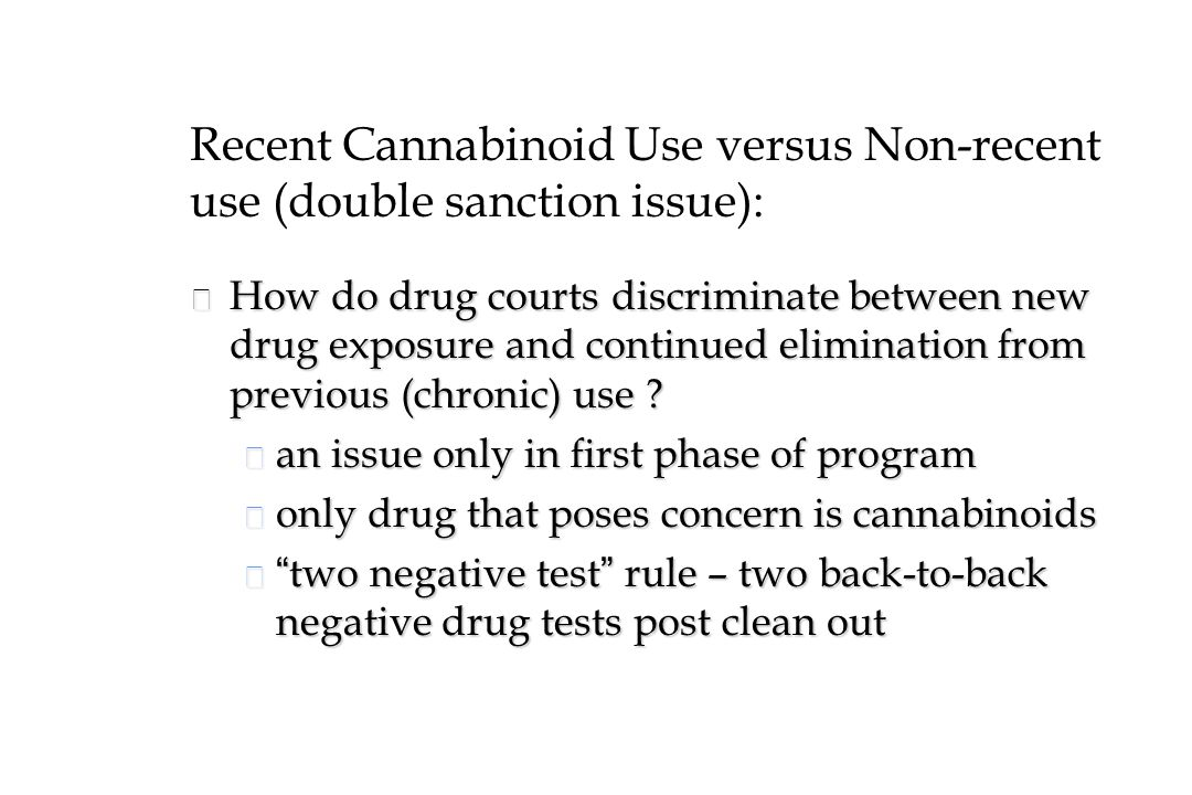 Recent Cannabinoid Use versus Non-recent use (double sanction issue): n How do drug courts discriminate between new drug exposure and continued elimination from previous (chronic) use .