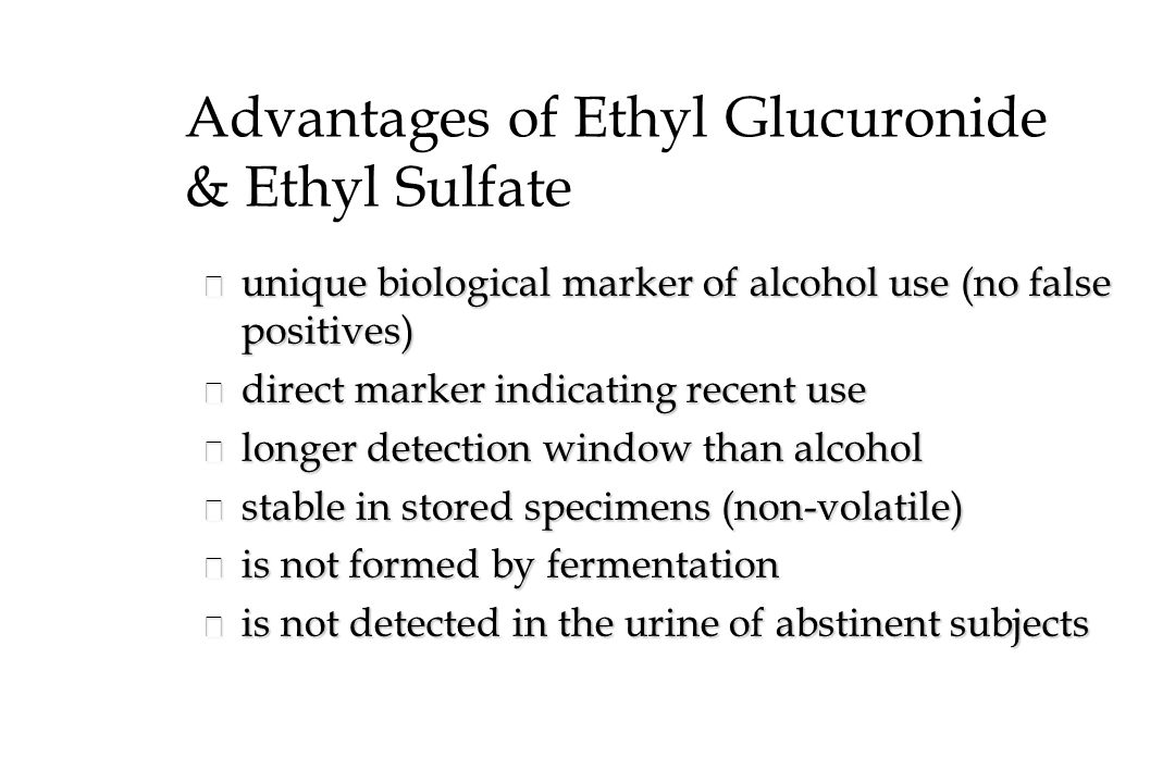 Advantages of Ethyl Glucuronide & Ethyl Sulfate n unique biological marker of alcohol use (no false positives) n direct marker indicating recent use n longer detection window than alcohol n stable in stored specimens (non-volatile) n is not formed by fermentation n is not detected in the urine of abstinent subjects