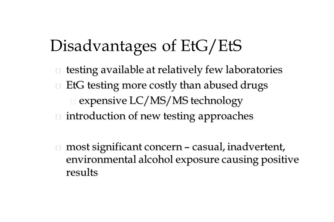 Disadvantages of EtG/EtS n testing available at relatively few laboratories n EtG testing more costly than abused drugs u expensive LC/MS/MS technology n introduction of new testing approaches n most significant concern – casual, inadvertent, environmental alcohol exposure causing positive results