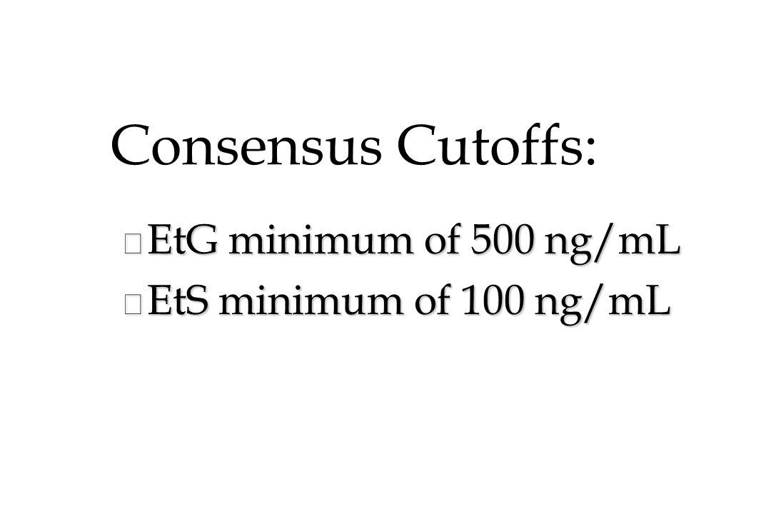 Consensus Cutoffs: n EtG minimum of 500 ng/mL n EtS minimum of 100 ng/mL