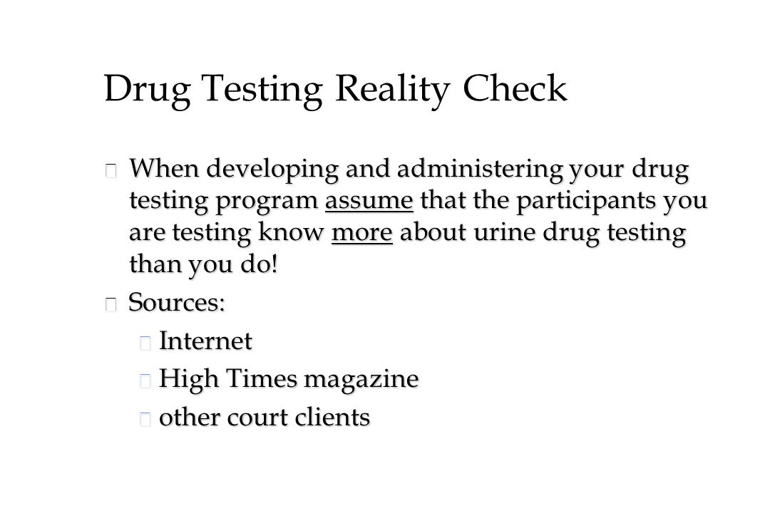 Drug Testing Reality Check n When developing and administering your drug testing program assume that the participants you are testing know more about urine drug testing than you do.