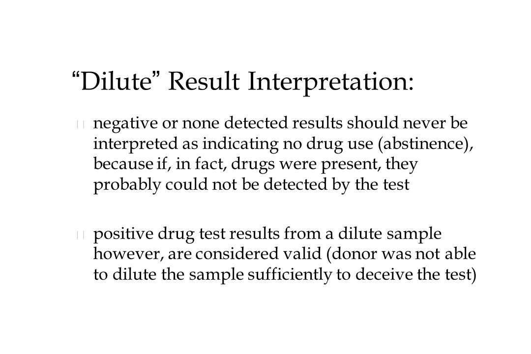 Dilute Result Interpretation: n n negative or none detected results should never be interpreted as indicating no drug use (abstinence), because if, in fact, drugs were present, they probably could not be detected by the test n n positive drug test results from a dilute sample however, are considered valid (donor was not able to dilute the sample sufficiently to deceive the test)