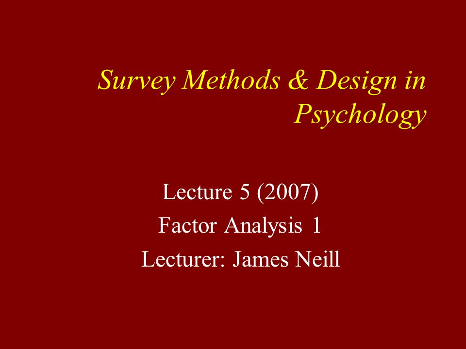 Survey Methods & Design in Psychology Lecture 5 (2007) Factor Analysis 1 Lecturer: James Neill