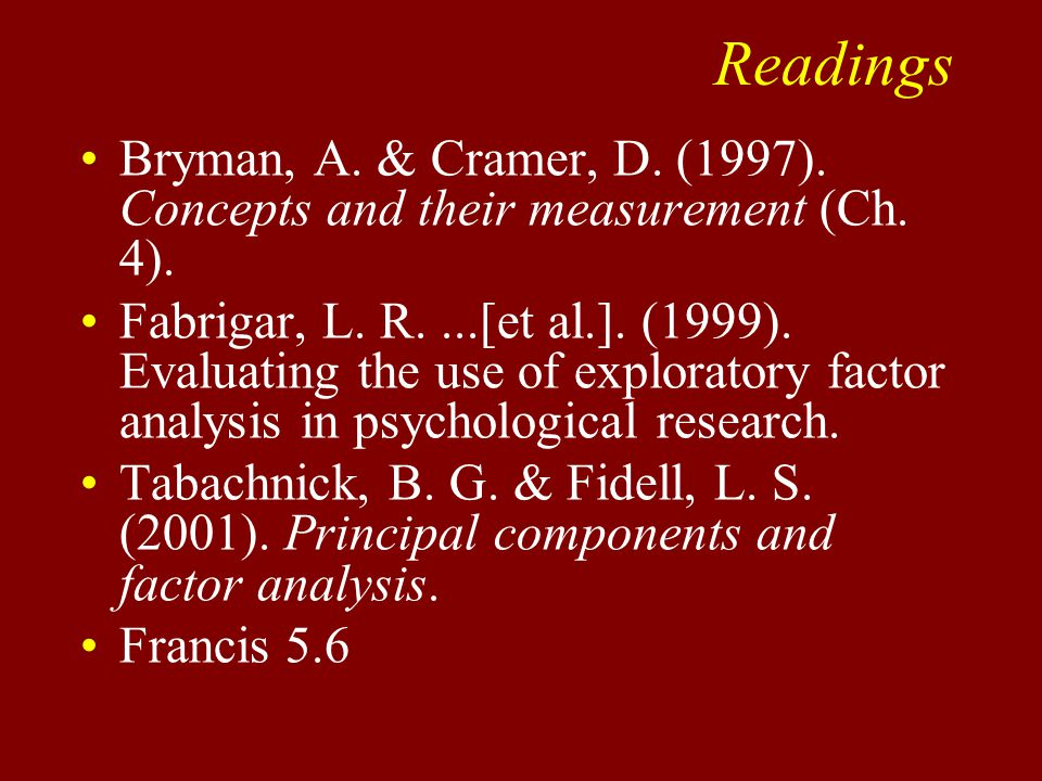 Readings Bryman, A. & Cramer, D. (1997). Concepts and their measurement (Ch. 4). Fabrigar, L. R....[et al.]. (1999). Evaluating the use of exploratory
