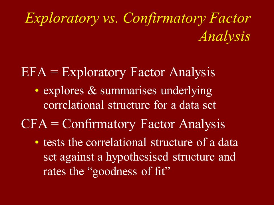 EFA = Exploratory Factor Analysis explores & summarises underlying correlational structure for a data set CFA = Confirmatory Factor Analysis tests the correlational structure of a data set against a hypothesised structure and rates the goodness of fit Exploratory vs.