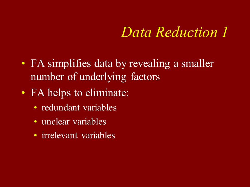 Data Reduction 1 FA simplifies data by revealing a smaller number of underlying factors FA helps to eliminate: redundant variables unclear variables irrelevant variables