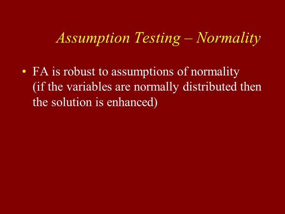Assumption Testing – Normality FA is robust to assumptions of normality (if the variables are normally distributed then the solution is enhanced)