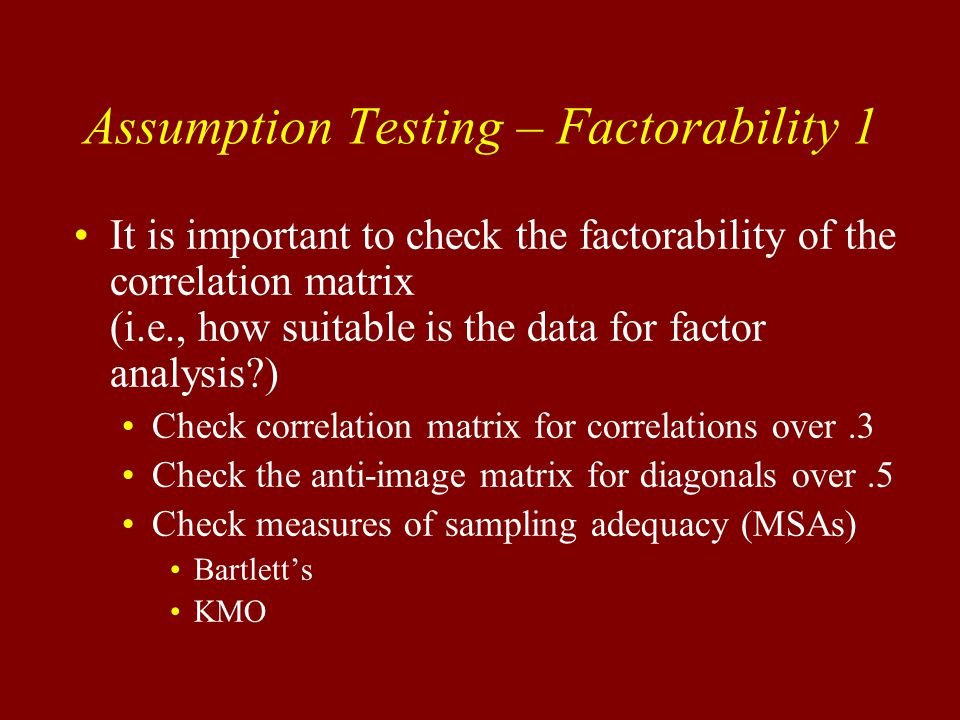 Assumption Testing – Factorability 1 It is important to check the factorability of the correlation matrix (i.e., how suitable is the data for factor analysis ) Check correlation matrix for correlations over.3 Check the anti-image matrix for diagonals over.5 Check measures of sampling adequacy (MSAs) Bartlett's KMO