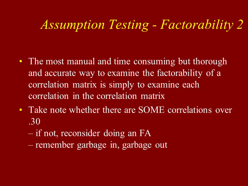 Assumption Testing - Factorability 2 The most manual and time consuming but thorough and accurate way to examine the factorability of a correlation matrix is simply to examine each correlation in the correlation matrix Take note whether there are SOME correlations over.30 – if not, reconsider doing an FA – remember garbage in, garbage out