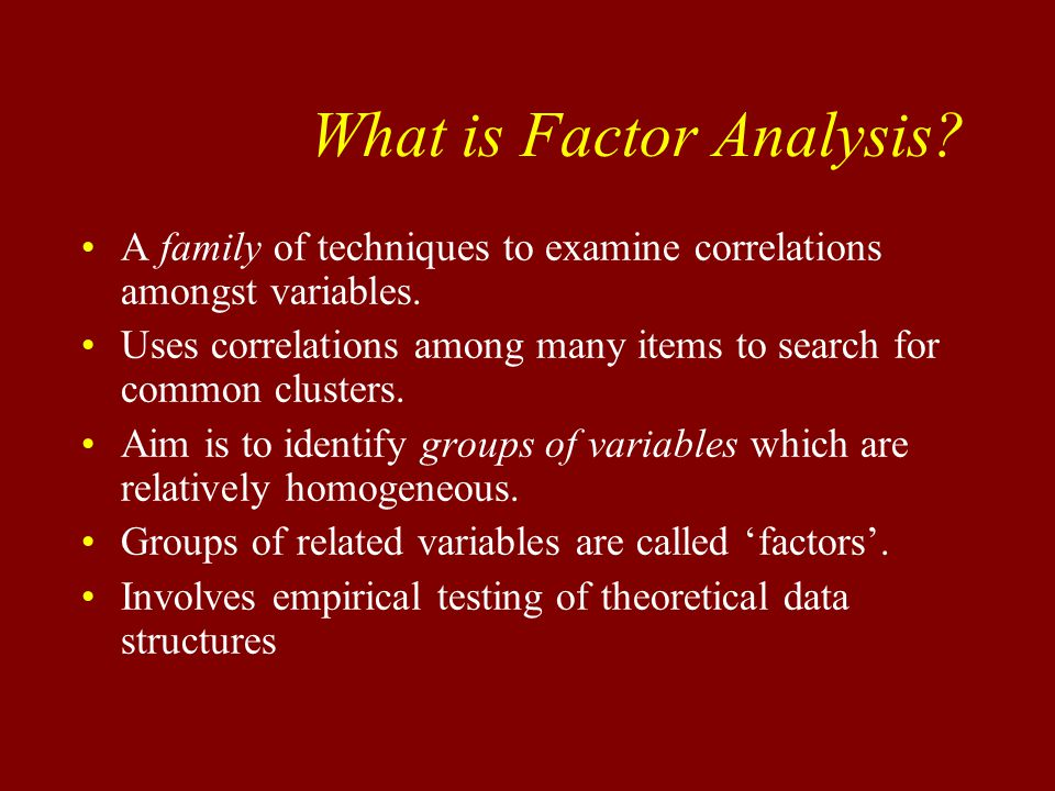 What is Factor Analysis. A family of techniques to examine correlations amongst variables.
