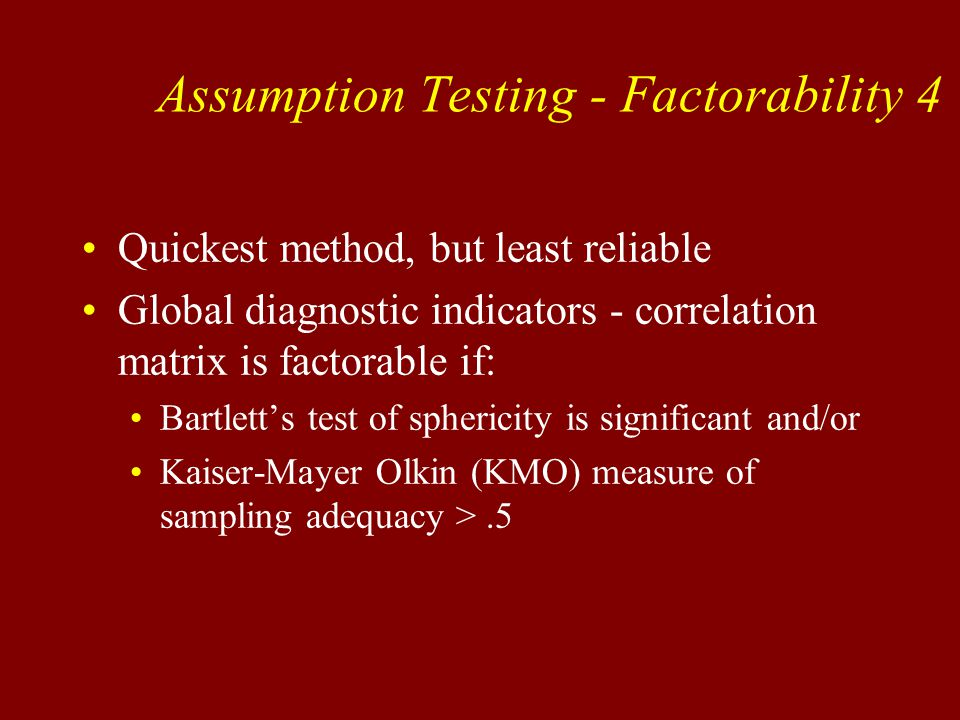Quickest method, but least reliable Global diagnostic indicators - correlation matrix is factorable if: Bartlett's test of sphericity is significant and/or Kaiser-Mayer Olkin (KMO) measure of sampling adequacy >.5 Assumption Testing - Factorability 4