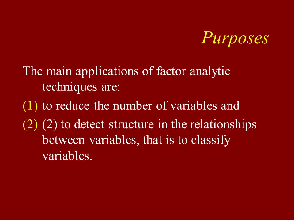 Purposes The main applications of factor analytic techniques are: (1)to reduce the number of variables and (2)(2) to detect structure in the relationships between variables, that is to classify variables.